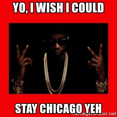 2 chainz valentine - YO, I WISH I COULD STAY CHICAGO YEH