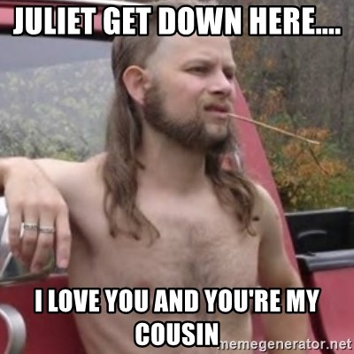 35564352 juliet get down here i love you and you're my cousin,Get Down Here Meme