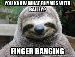 Sexual Sloth - You know what rhymes with bailey? FINGER BANGING
