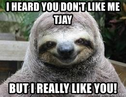 Sexual Sloth - I heard you don't like me TJAY BUT I REALLY LIKE YOU!