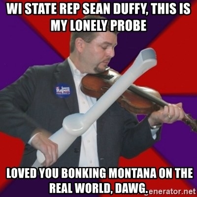 FiddlingRapert - Wi State Rep Sean duffy, this is my lonely probe  loved you bonking montana on the real world, dawg.