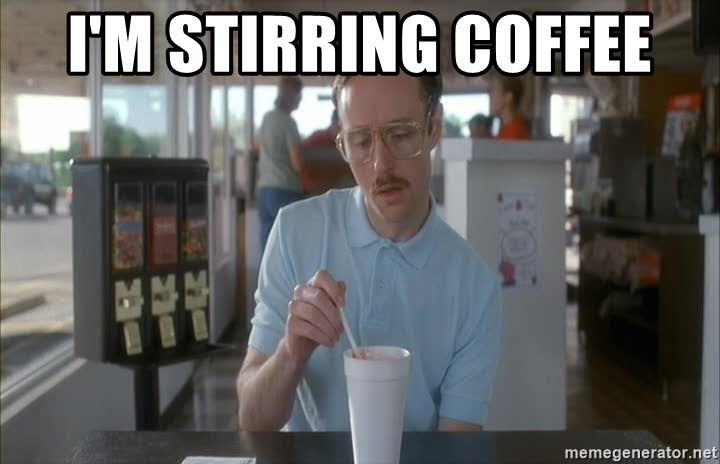 so i guess you could say things are getting pretty serious - I'm stirring coffEe