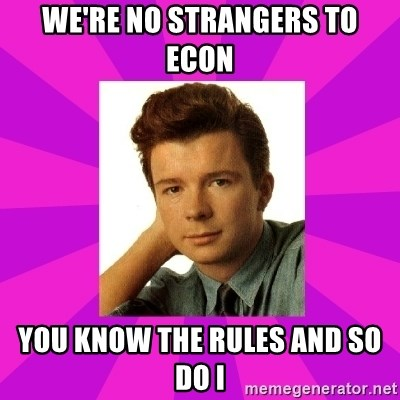 RIck Astley - we're no strangers to econ you know the rules and so do i