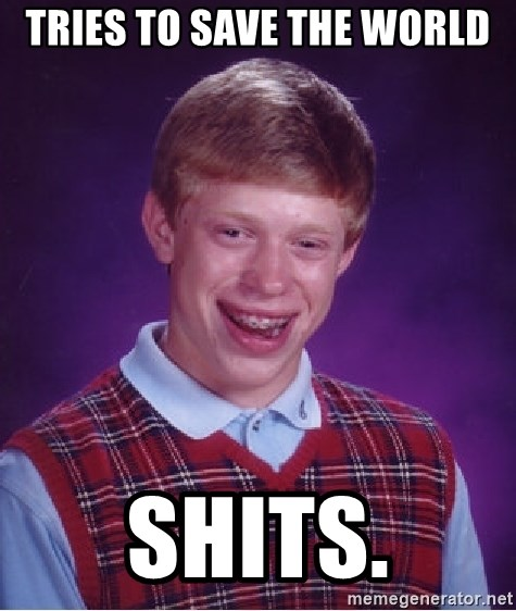 Bad Luck Brian - tries to save the world shits.