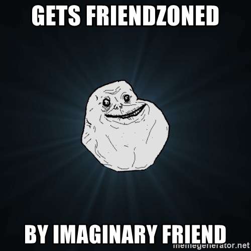 Forever Alone - Gets Friendzoned by imaginary friend