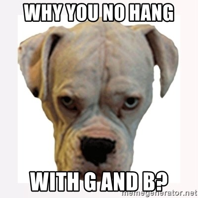 stahp guise - Why you No hang  With g and B?