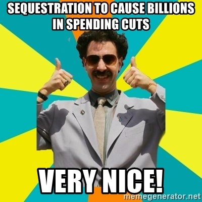 Borat Meme - Sequestration to cause billions in spending cuts Very Nice!