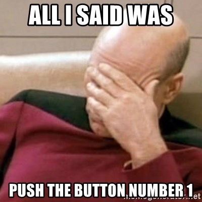Face Palm - ALL I SAID WAS  PUSH THE BUTTON NUMBER 1