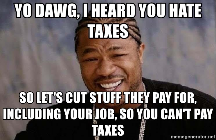 Yo Dawg - YO dawg, i heard you hate taxes so let's cut stuff they pay for, including your job, so you can't pay taxes