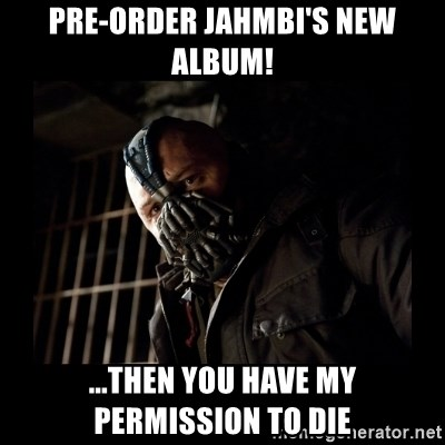 Bane Meme - pre-order jahmbi's new album! ...then you have my permission to die
