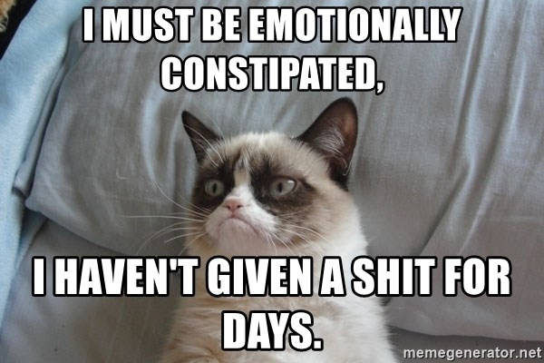 Grumpy cat good - i must be emotionally constipated, I haven't given a shit for days.