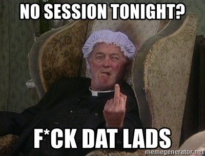 Things my homophobic mother says - no session tonight? f*ck dat lads