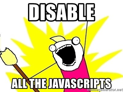 X ALL THE THINGS - disable all the javascripts