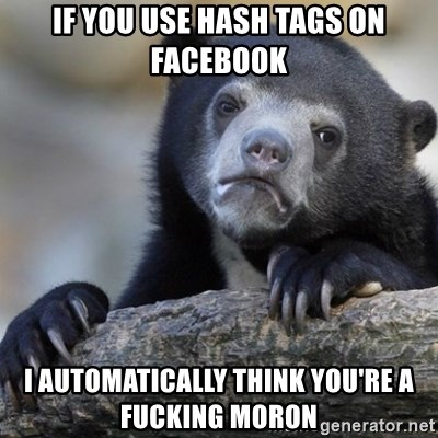 Confession Bear - if you use hash tags on facebook I automatically think you're a fucking moron