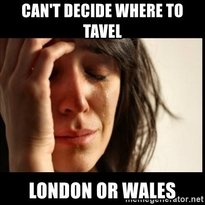 First World Problems - Can't decide where to tavel London or wales