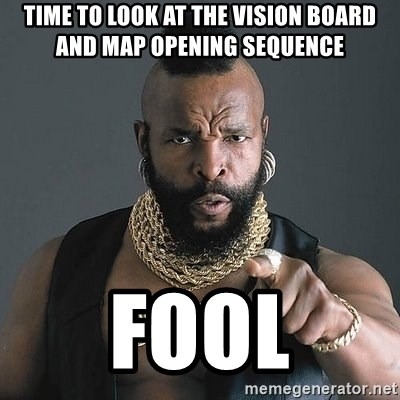 Mr T - time to look at the vision board and map opening sequence fool