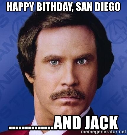 Ron Burgundy - Happy bithday, san diego ..............and jack