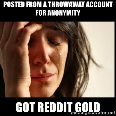 First World Problems - Posted from a throwaway account for anonymity Got reddit gold