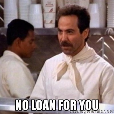 No Soup for You -  No Loan For you