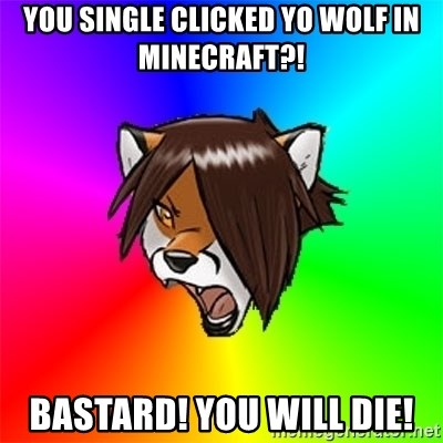Advice Furry - You single clicked yo wolf in minecraft?! BASTARD! You will die!