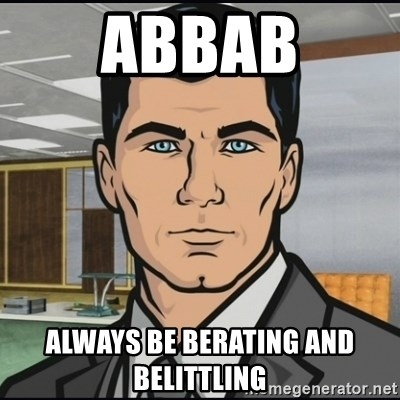 Archer - ABBAB Always Be Berating and Belittling