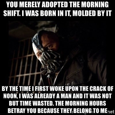 Bane Meme - you merely adopted the morning shift. i was born in it, molded by it by the time i first woke upon the crack of noon, i was already a man and it was not but time wasted. the morning hours betray you because they belong to me