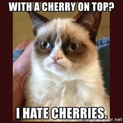With A Cherry On Top I Hate Cherries Tard The Grumpy Cat Meme Generator