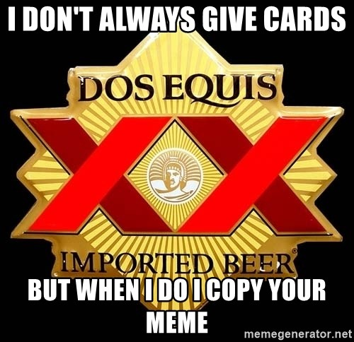 Dos Equis - I don't Always give Cards  But when I do I copy your Meme