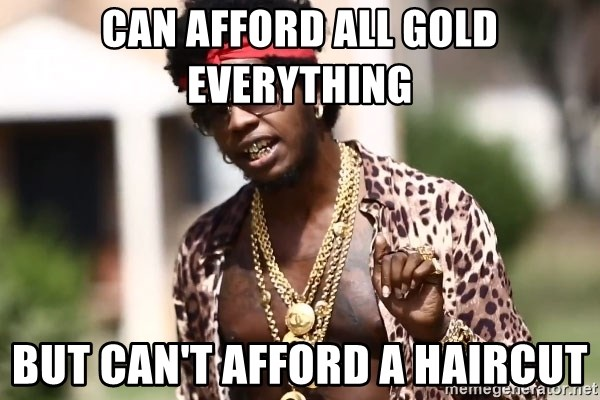 Trinidad James meme  - Can afford all gold everything but can't afford a haircut