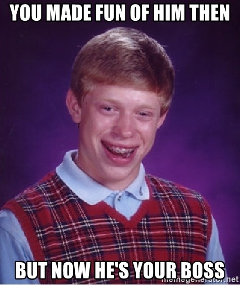 Bad Luck Brian - you made fun of him then but now he's your boss