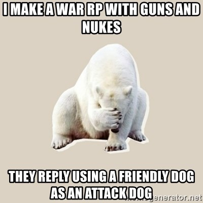 Bad RPer Polar Bear - I make a war RP with guns and nukes  They reply Using a Friendly dog as an attack dog