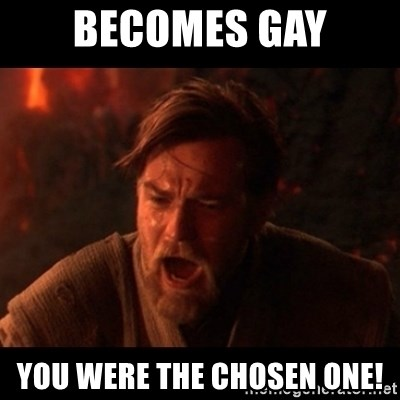 You were the chosen one  - BECOMES GAY YOU WERE THE CHOSEN ONE!