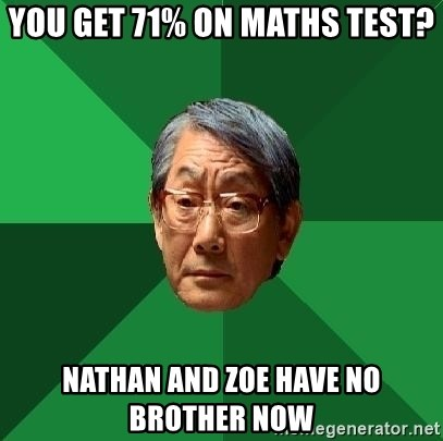 High Expectations Asian Father - You get 71% on maths test? Nathan and zoe have no brother now