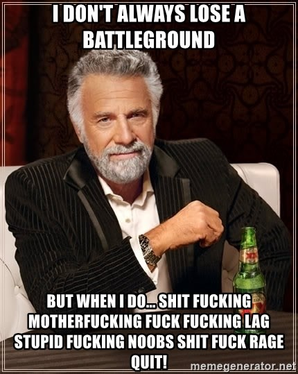 The Most Interesting Man In The World - I don't always lose a battleground but when I do... shit fucking motherfucking fuck fucking lag stupid fucking noobs shit fuck rage quit!