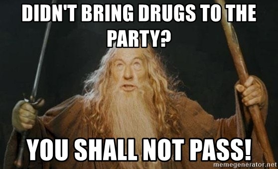 You shall not pass - DIDN'T BRING DRUGS TO THE PARTY? YOU SHALL NOT PASS!
