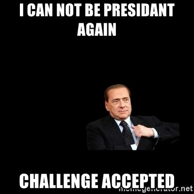 Berlusconi_restituisce - I CAN NOT BE PRESIDANT AGAIN CHALLENGE ACCEPTED