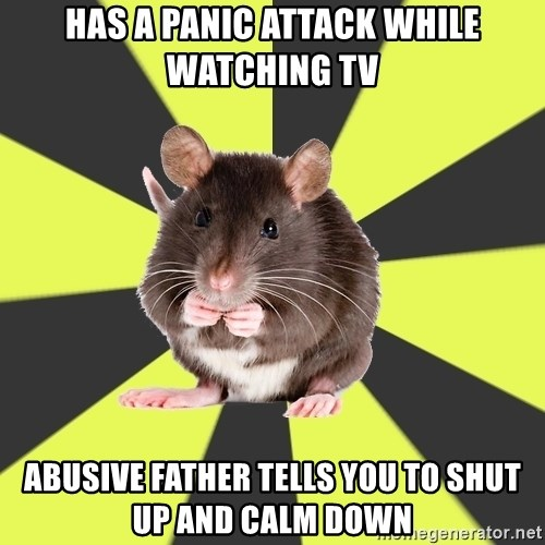 Survivor Rat - Has a panic attack while watching tv abusive father tells you to shut up and calm down