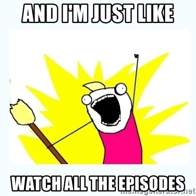 All the things - and i'm just like watch all the episodes