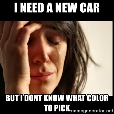 First World Problems - I need a new car but i dont know what color to pick