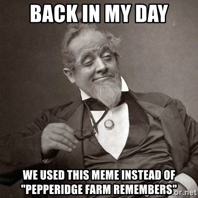 """1889 [10] guy - Back in my day we used this meme instead of """"pepperidge farm remembers"""""""