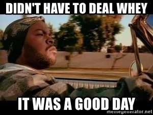 It was a good day - Didn't have to deal whey it was a good day
