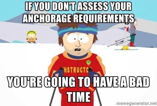 You're gonna have a bad time - If you don't assess your anchorage requirements you're going to have a bad time