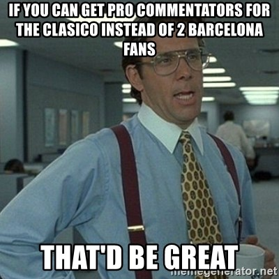 Yeah that'd be great... - IF YOU CAN GET PRO COMMENTATORS FOR THE CLASICO INSTEAD OF 2 BARCELONA FANS THAT'D BE GREAT