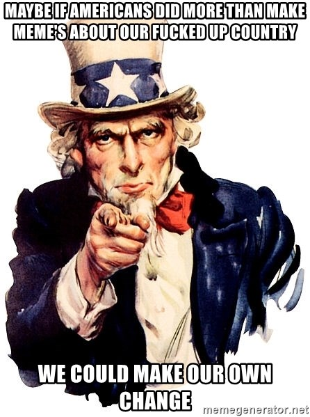 Uncle Sam Point - MAYBE IF AMERICANS DID MORE THAN MAKE MEME'S ABOUT OUR FUCKED UP COUNTRY WE COULD MAKE OUR OWN CHANGE