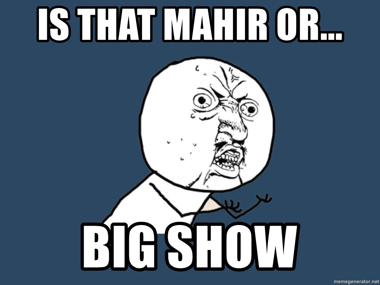 Y U No - is that mahir or... big show