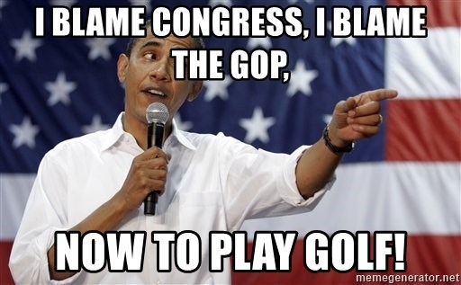 Obama You Mad Brah - I blame Congress, I blame the GOP, Now to play golf!