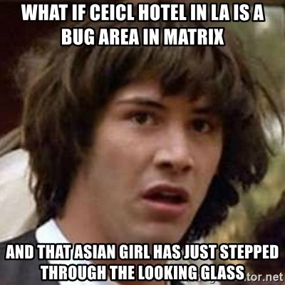Conspiracy Keanu - what if ceicl hotel in LA is a bug area in matrix and that asian girl has just stepped through the looking glass