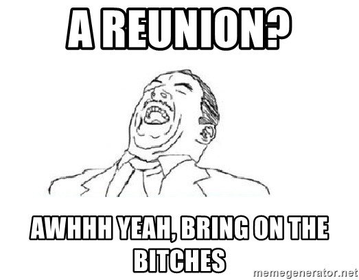 Aw yeah - A Reunion? AWHHH YEAH, BRING ON THE BITCHES