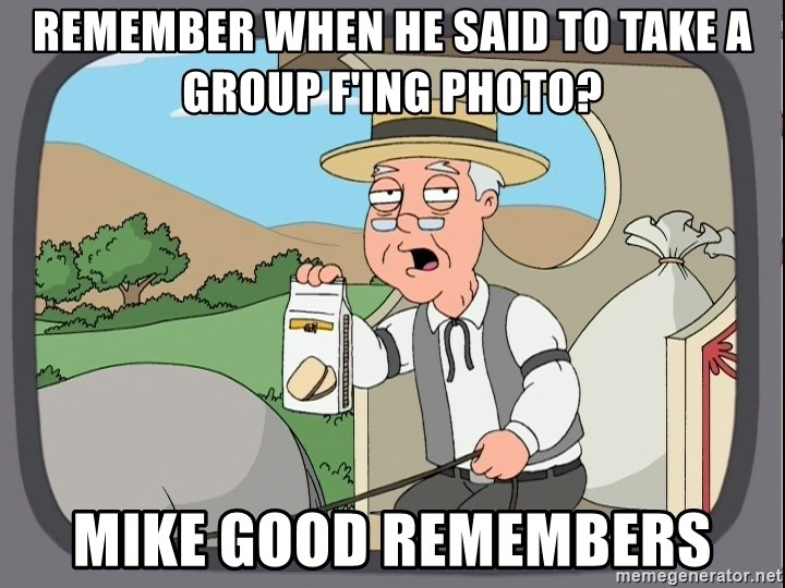Pepperidge farm remembers 1 - remember when he said to take a group f'ing photo? mike good remembers