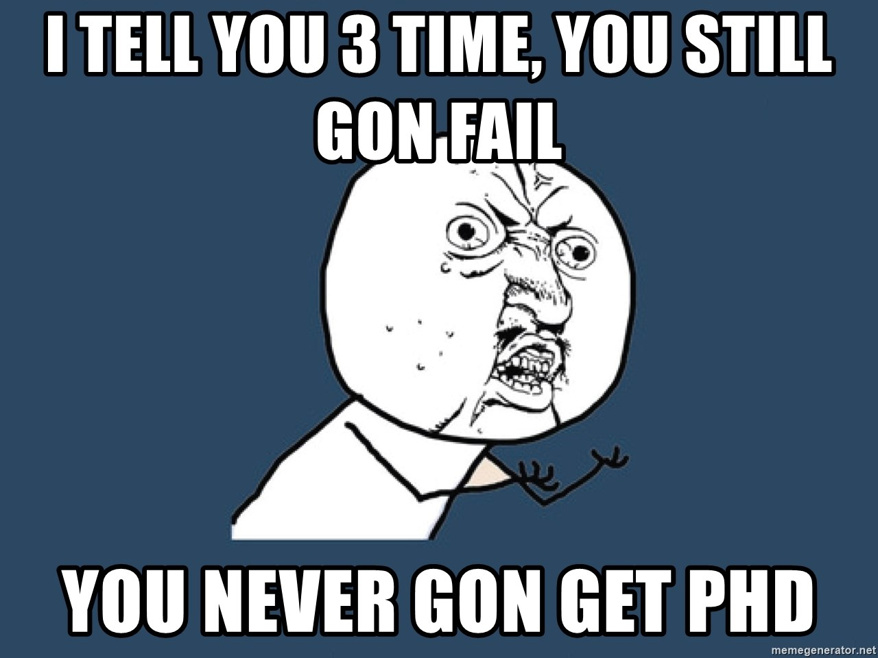 Y U No - i tell you 3 time, you still gon fail you never gon get phd